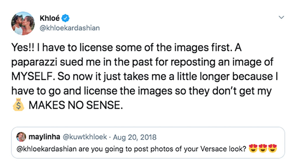 "Khloe Kardashian Tweet ""Yes I have to license some of the images first. A paparazzi sued me in the past for reposting an image of MYSELF. So now it just takes me a little longer because I have to go and license the images so they don't get my ? MAKES NO SENSE."""