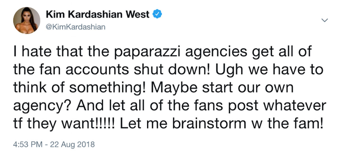 "Kim Kardashian posted on Twitter ""I hate that the paparazzi agencies get all the fan accounts shut down! Ugh we have to think of something! Maybe start our own agency? And let all the fans post whatever tf they want!!!!! Let me brainstorm w the fam!"""